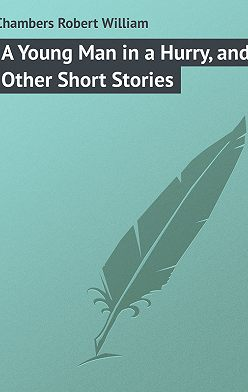 Robert Chambers - A Young Man in a Hurry, and Other Short Stories