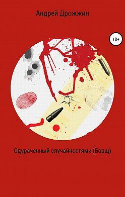 Андрей Дрожжин - Одураченный случайностями (Борщ)