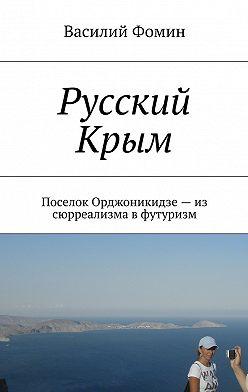 Василий Фомин - Русский Крым. Поселок Орджоникидзе– из сюрреализма вфутуризм