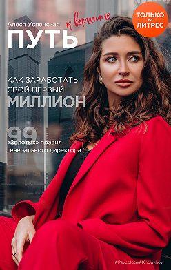 Алеся Успенская - Путь к вершине. Как заработать свой первый миллион. 99 «золотых» правил генерального директора
