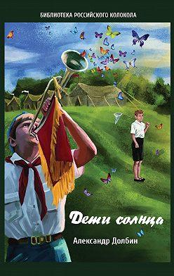 Александр Долбин - Дети солнца. Воспоминания о детсаде и пионерлагере 1946–1954 годов