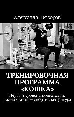 Александр Невзоров - Тренировочная программа «Кошка». Первый уровень подготовки. Бодибилдинг – спортивная фигура