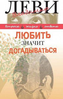 Владимир Леви - Любить значит догадываться