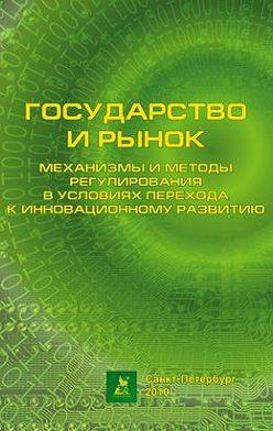Коллектив авторов - Государство и рынок: механизмы и методы регулирования в условиях перехода к инновационному развитию