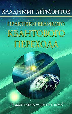 Владимир Лермонтов - Практики Великого Квантового Перехода