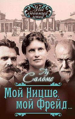 Лу Саломе - Мой Ницше, мой Фрейд… (сборник)
