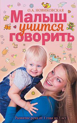 Ольга Новиковская - Малыш учится говорить. Развитие речи от 1 года до 3 лет