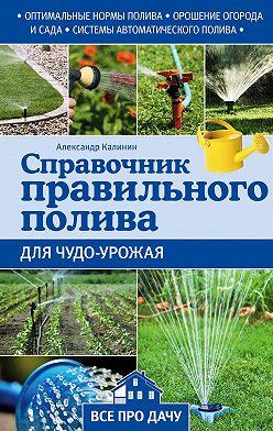 Александр Калинин - Справочник правильного полива для чудо-урожая