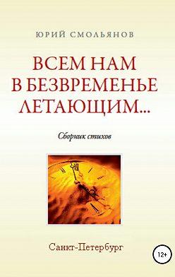 Юрий Смольянов - Всем нам, в безвременье летающим…