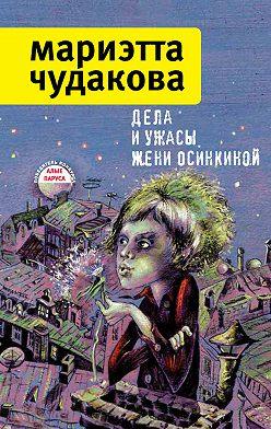 Мариэтта Чудакова - Дела и ужасы Жени Осинкиной (сборник)