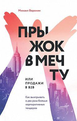 Михаил Воронин - Прыжок в мечту, или Продажи в B2B. Как выигрывать в два раза больше корпоративных тендеров