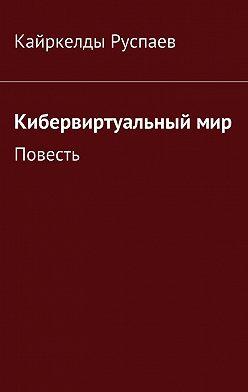 Кайркелды Руспаев - Кибервиртуальныймир. Повесть
