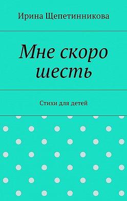 Ирина Щепетинникова - Мне скоро шесть. Стихи для детей