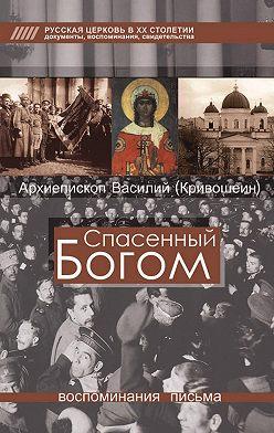 Архиепископ Василий (Кривошеин) - Спасенный Богом. Воспоминания, письма