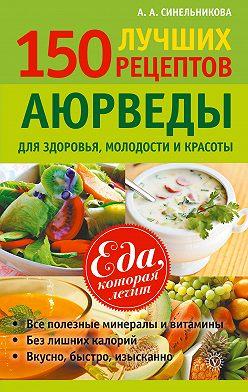 А. Синельникова - 150 лучших рецептов Аюрведы для здоровья, молодости и красоты