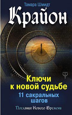 Тамара Шмидт - Крайон. Ключи к новой судьбе. 11 сакральных шагов