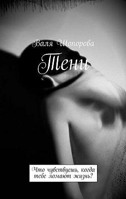 Валя Шопорова - Тени. Что чувствуешь, когда тебе ломают жизнь?