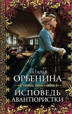 Наталия Орбенина - Исповедь авантюристки