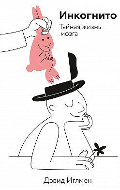 Дэвид Иглмен - Инкогнито. Тайная жизнь мозга
