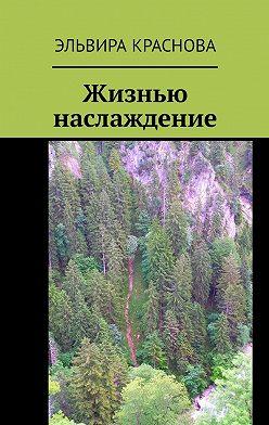 Эльвира Краснова - Жизнью наслаждение. Проза в стихах или стихи в прозе