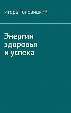 Игорь Тоневицкий - Энергии здоровья иуспеха