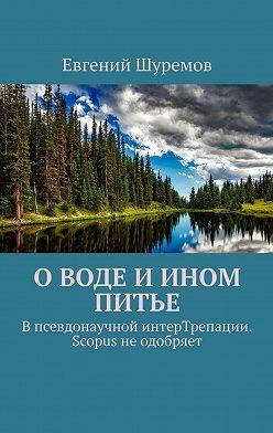 Евгений Шуремов - Оводе иином питье. Впсевдонаучной интерТрепации. Scopus неодобряет
