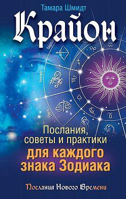 Тамара Шмидт - Крайон. Послания, советы и практики для каждого знака Зодиака
