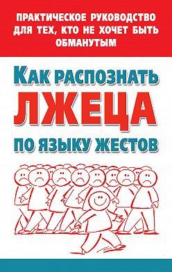Мария Малышкина - Как распознать лжеца по языку жестов. Практическое руководство для тех, кто не хочет быть обманутым