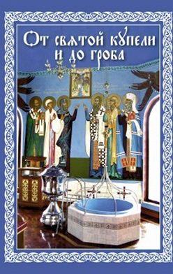 Епископ Павел Никольск-Уссурийский - От святой купели и до гроба: Краткий устав жизни православного христианина