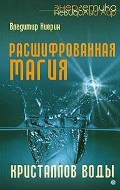 Владимир Киврин - Расшифрованная магия кристаллов воды