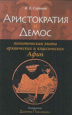Игорь Суриков - Аристократия и демос: политическая элита архаических и классических Афин