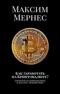 Максим Мернес - Как Заработать наКриптовалюте? Заработок на криптовалюте в 2020 году. Личный опыт