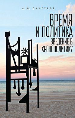 Александр Сунгуров - Время и политика. Введение в хронополитику