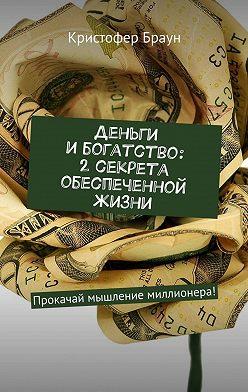 Кристофер Браун - Деньги и богатство: 2 секрета обеспеченной жизни. Прокачай мышление миллионера!