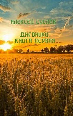 Алексей Суслов - Дневники. Книга первая