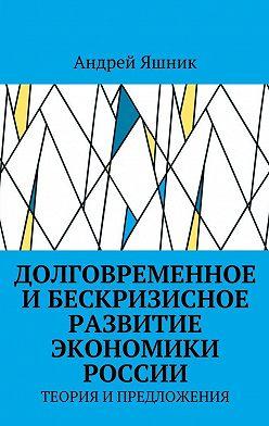 Андрей Яшник - Долговременное и бескризисное развитие экономики России. Теория и предложения