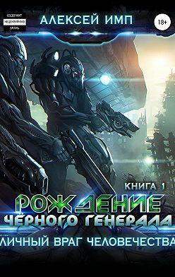 Алексей Имп - Личный враг человечества. Книга 1. Рождение Черного генерала