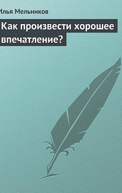 Илья Мельников - Как произвести хорошее впечатление?