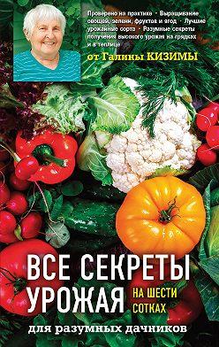 Галина Кизима - Все секреты урожая на шести сотках для разумных дачников от Галины Кизимы