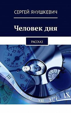 Сергей Янушкевич - Человекдня. Рассказ