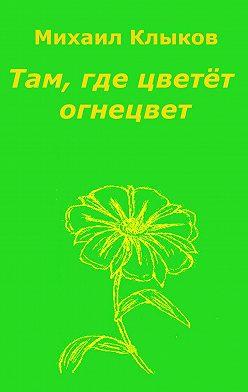 Михаил Клыков - Там, где цветёт огнецвет. Повесть