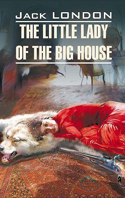 Джек Лондон - The Little Lady of the Big House / Маленькая хозяйка большого дома. Книга для чтения на английском языке