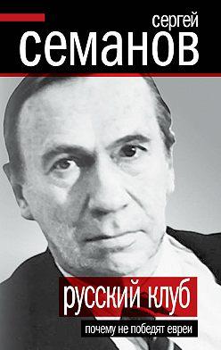 Сергей Семанов - Русский клуб. Почему не победят евреи (сборник)