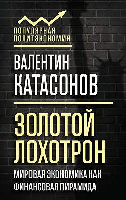 Валентин Катасонов - Золотой лохотрон. Мировая экономика как финансовая пирамида