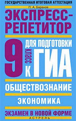 Петр Баранов - Обществознание. Экспресс-репетитор для подготовки к ГИА. «Экономика».9класс