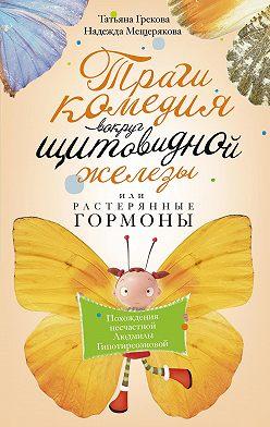 Татьяна Грекова - Трагикомедия вокруг щитовидной железы, или Растерянные гормоны. Похождения несчастной Людмилы Гипотиреозновой