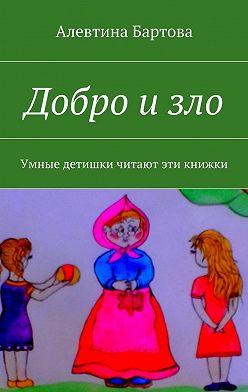 Алевтина Бартова - Добро изло. Умные детишки читают эти книжки