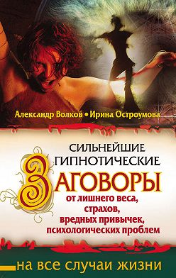Александр Волков - Сильнейшие гипнотические заговоры от лишнего веса, страхов, вредных привычек, психологических проблем