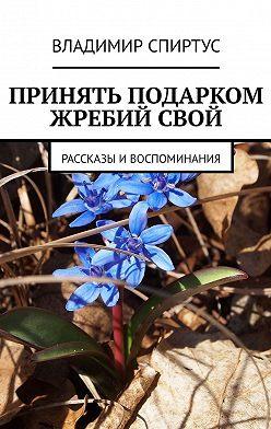 Владимир Спиртус - Принять подарком жребийсвой. Рассказы ивоспоминания