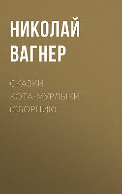 Николай Вагнер - Сказки Кота-Мурлыки (сборник)